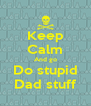 Keep Calm And go Do stupid Dad stuff - Personalised Poster A4 size
