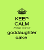 KEEP CALM And go do your goddaughter cake  - Personalised Poster A4 size