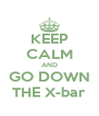 KEEP CALM AND GO DOWN THE X-bar - Personalised Poster A4 size