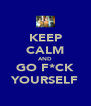 KEEP CALM AND GO F*CK YOURSELF - Personalised Poster A4 size