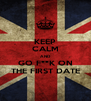 KEEP CALM AND GO F**K ON THE FIRST DATE - Personalised Poster A4 size