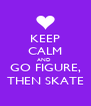 KEEP CALM AND  GO FIGURE, THEN SKATE - Personalised Poster A4 size