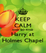 KEEP CALM AND GO FIND Harry at Holmes Chapel - Personalised Poster A4 size