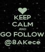 KEEP CALM AND GO FOLLOW @8AKece - Personalised Poster A4 size