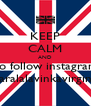 KEEP CALM AND go follow instagram claralalavinkavirginia - Personalised Poster A4 size