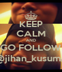 KEEP CALM AND GO FOLLOW @jihan_kusuma - Personalised Poster A4 size
