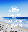 KEEP CALM AND GO FOR A SWIM - Personalised Poster A4 size