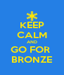 KEEP CALM AND GO FOR  BRONZE - Personalised Poster A4 size