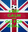 KEEP CALM AND GO FOR GOAL - Personalised Poster A4 size