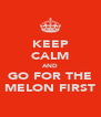 KEEP CALM AND GO FOR THE MELON FIRST - Personalised Poster A4 size