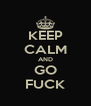 KEEP CALM AND GO FUCK - Personalised Poster A4 size