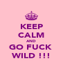 KEEP CALM AND GO FUCK  WILD !!! - Personalised Poster A4 size