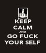 KEEP CALM AND GO FUCK YOUR SELF - Personalised Poster A4 size
