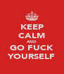 KEEP CALM AND GO FUCK YOURSELF - Personalised Poster A4 size