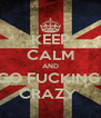 KEEP CALM AND GO FUCKING  CRAZY  - Personalised Poster A4 size