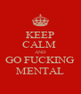 KEEP CALM  AND GO FUCKING MENTAL - Personalised Poster A4 size