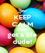 KEEP CALM and go get a life dude! - Personalised Poster A4 size