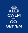 KEEP CALM AND GO  GET 'EM - Personalised Poster A4 size