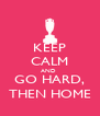 KEEP CALM AND  GO HARD, THEN HOME - Personalised Poster A4 size