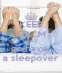 KEEP CALM AND go have  a sleepover - Personalised Poster A4 size