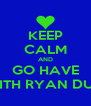 KEEP CALM AND GO HAVE SEX WITH RYAN DUMMER - Personalised Poster A4 size