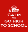 KEEP CALM AND GO HIGH TO SCHOOL - Personalised Poster A4 size