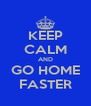 KEEP CALM AND GO HOME FASTER - Personalised Poster A4 size