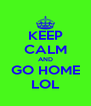 KEEP CALM AND GO HOME LOL - Personalised Poster A4 size