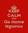 KEEP CALM AND Go Home Ngomso - Personalised Poster A4 size