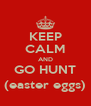 KEEP CALM AND GO HUNT (easter eggs) - Personalised Poster A4 size