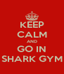 KEEP CALM AND GO IN SHARK GYM - Personalised Poster A4 size