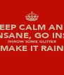 KEEP CALM AND GO INSANE, GO INSANE THROW SOME GLITTER MAKE IT RAIN  - Personalised Poster A4 size