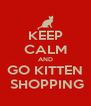 KEEP CALM AND GO KITTEN  SHOPPING - Personalised Poster A4 size