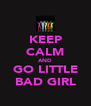 KEEP CALM AND GO LITTLE BAD GIRL - Personalised Poster A4 size