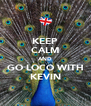 KEEP CALM AND GO LOCO WITH KEVIN - Personalised Poster A4 size