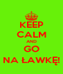 KEEP CALM AND GO NA ŁAWKĘ! - Personalised Poster A4 size