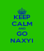 KEEP CALM AND GO NAXYI - Personalised Poster A4 size
