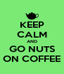 KEEP CALM AND GO NUTS ON COFFEE - Personalised Poster A4 size