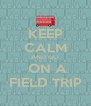 KEEP CALM AND GO  ON A FIELD TRIP - Personalised Poster A4 size