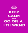 KEEP CALM AND GO ON A  HTH WKND - Personalised Poster A4 size