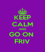 KEEP CALM AND GO ON  FRIV - Personalised Poster A4 size