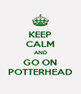 KEEP CALM AND GO ON POTTERHEAD - Personalised Poster A4 size