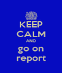 KEEP CALM AND go on report - Personalised Poster A4 size