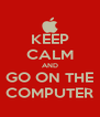 KEEP CALM AND GO ON THE COMPUTER - Personalised Poster A4 size