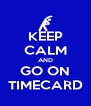 KEEP CALM AND GO ON TIMECARD - Personalised Poster A4 size