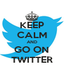 KEEP CALM AND GO ON TWITTER - Personalised Poster A4 size