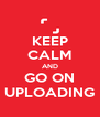 KEEP CALM AND GO ON UPLOADING - Personalised Poster A4 size