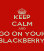 KEEP CALM AND GO ON YOUR BLACKBERRY - Personalised Poster A4 size