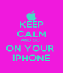 KEEP CALM AND GO  ON YOUR  iPHONE - Personalised Poster A4 size