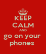 KEEP CALM AND go on your  phones  - Personalised Poster A4 size